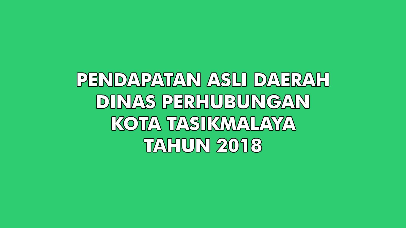 Pendapatan Asli Daerah Dinas Perhubungan Kota Tasikmalaya Tahun 2018